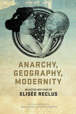 Anarchy, Geography, Modernity By Clark, John (EDT)/ Martin, Camille (EDT)/ Reclus, Elisee